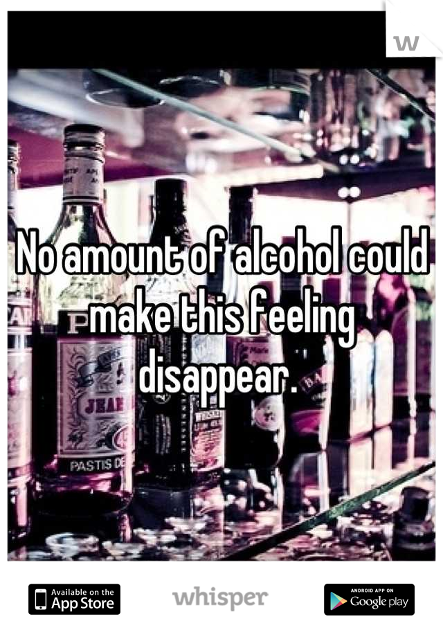 No amount of alcohol could make this feeling disappear.