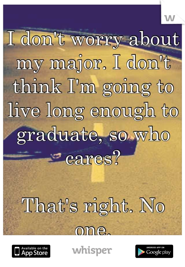 I don't worry about my major. I don't think I'm going to live long enough to graduate, so who cares?  That's right. No one.