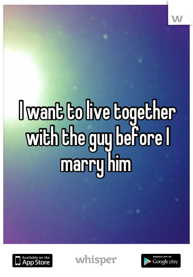 I want to live together with the guy before I marry him