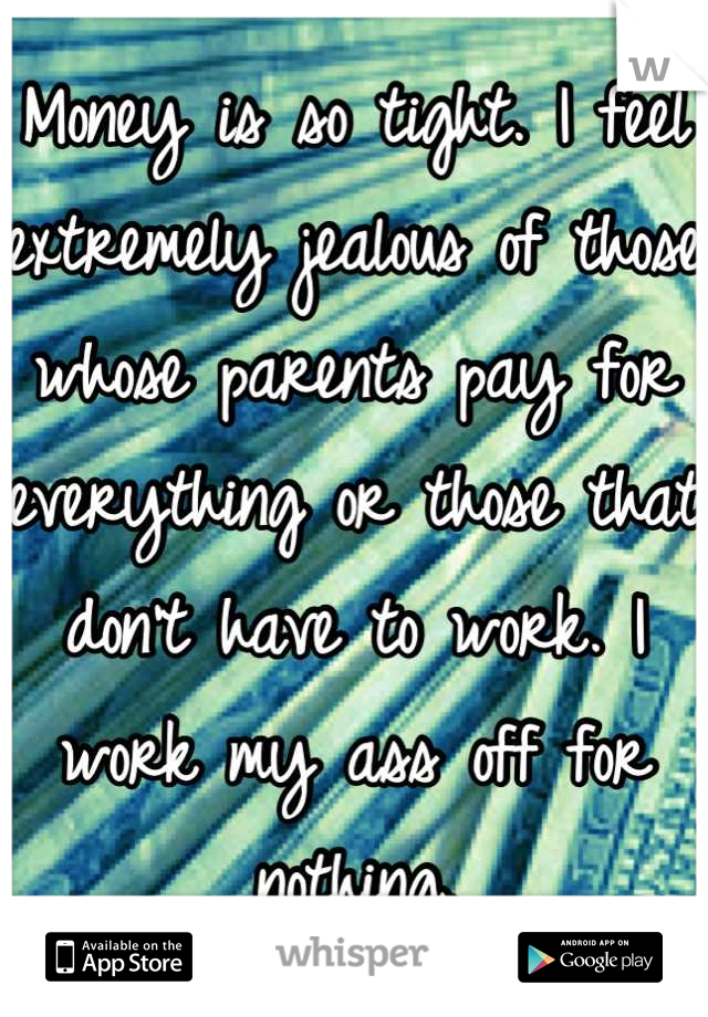 Money is so tight. I feel extremely jealous of those whose parents pay for everything or those that don't have to work. I work my ass off for nothing.