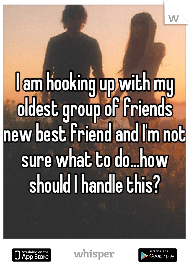 I am hooking up with my oldest group of friends new best friend and I'm not sure what to do...how should I handle this?