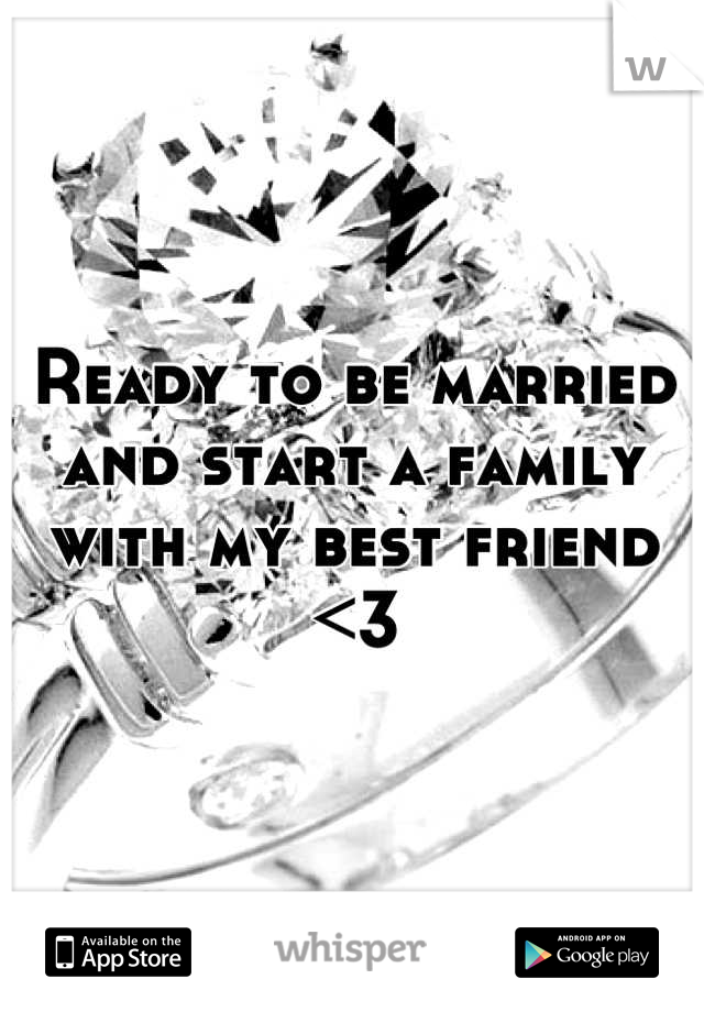 Ready to be married and start a family with my best friend <3