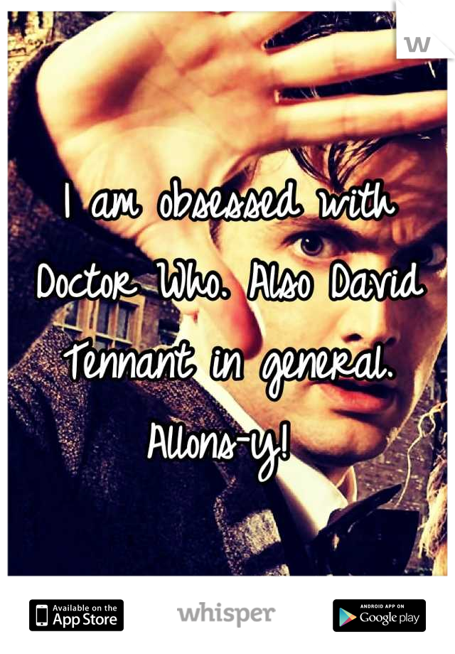 I am obsessed with Doctor Who. Also David Tennant in general. Allons-y!