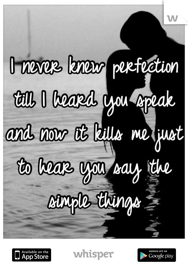 I never knew perfection till I heard you speak and now it kills me just to hear you say the simple things