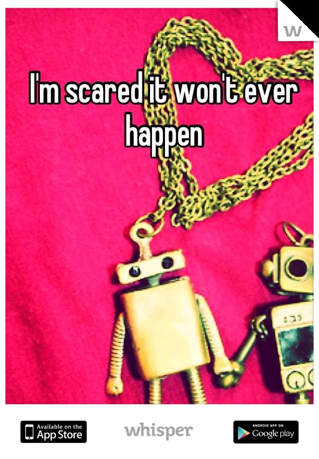 I'm scared it won't ever happen