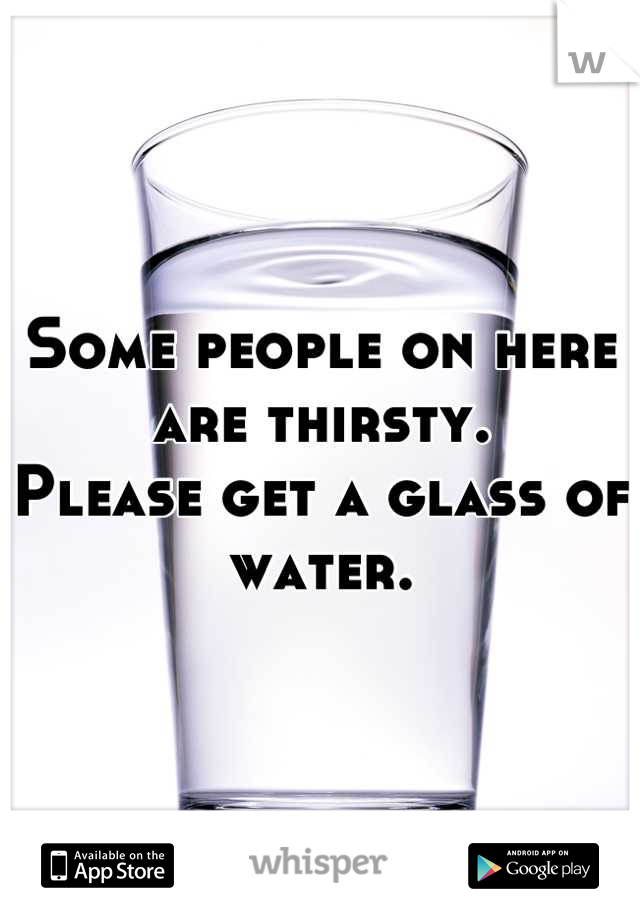 Some people on here are thirsty. Please get a glass of water.