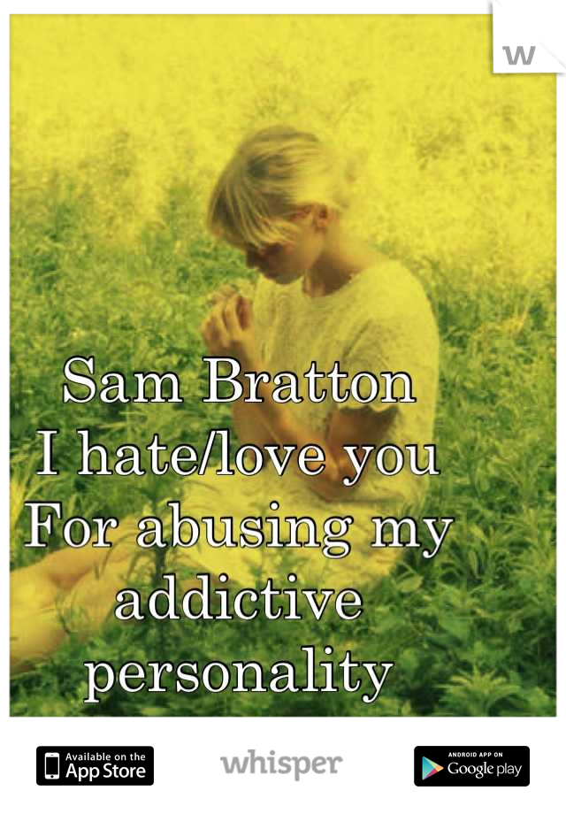 Sam Bratton  I hate/love you  For abusing my addictive personality  <3