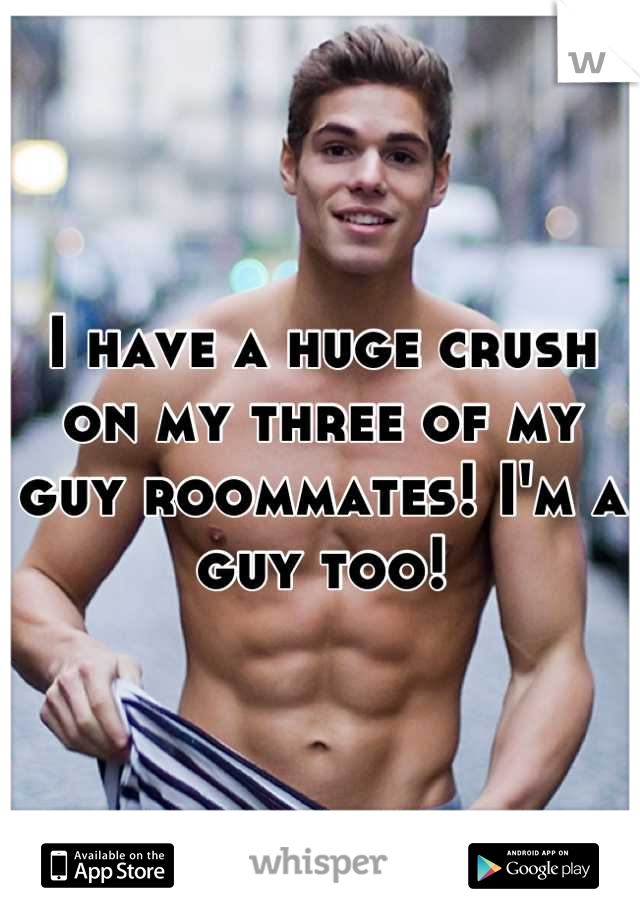 I have a huge crush on my three of my guy roommates! I'm a guy too!