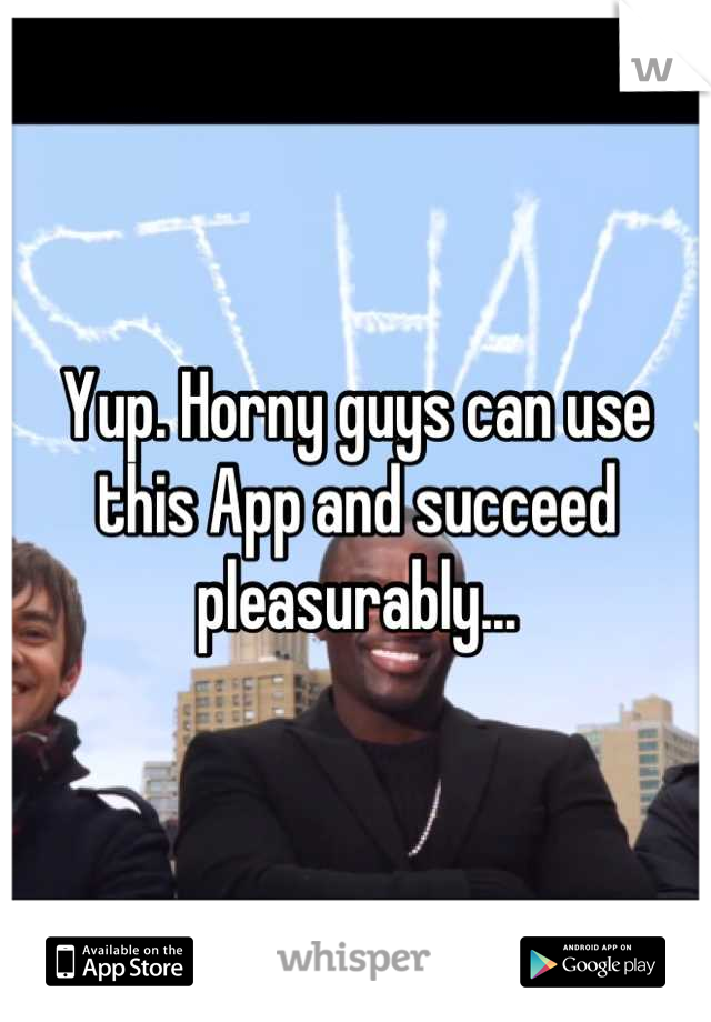 Yup. Horny guys can use this App and succeed pleasurably...
