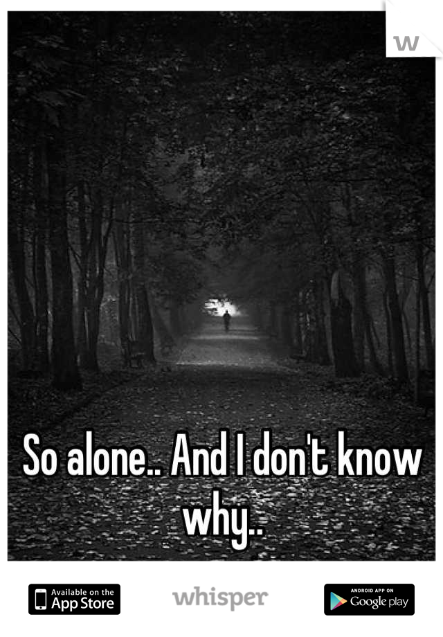 So alone.. And I don't know why..