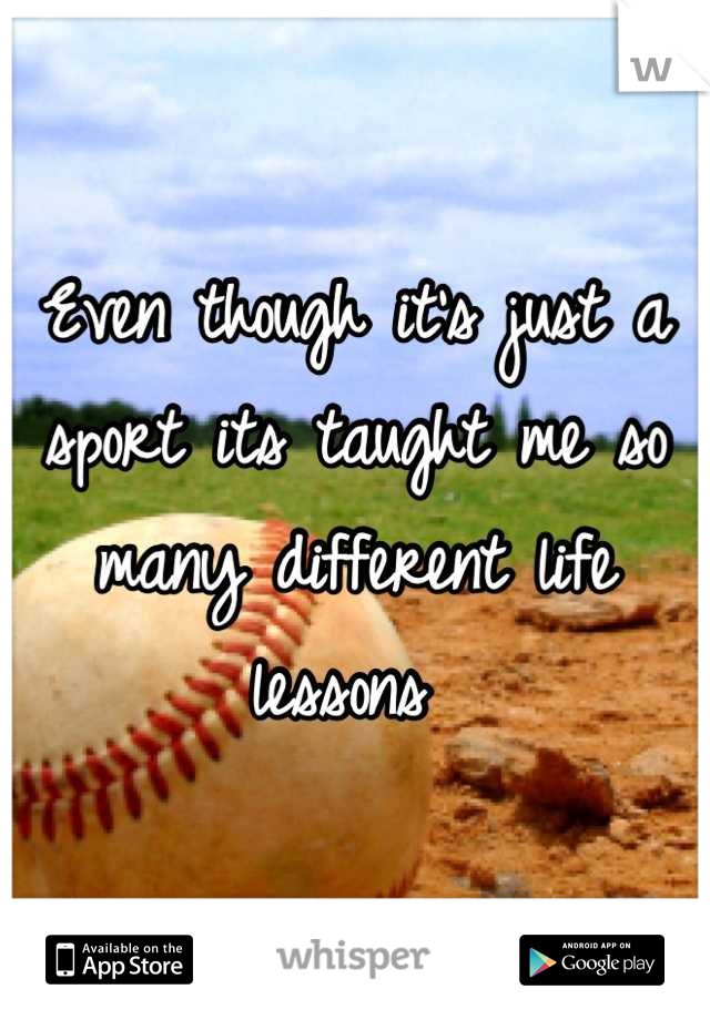 Even though it's just a sport its taught me so many different life lessons