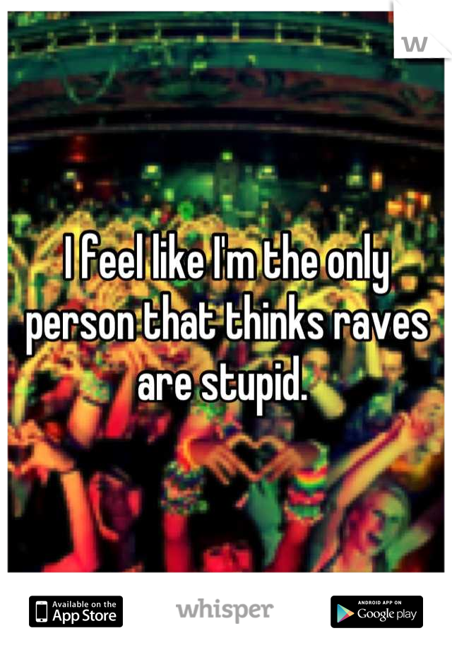 I feel like I'm the only person that thinks raves are stupid.