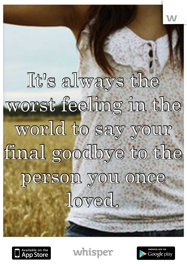It's always the worst feeling in the world to say your final goodbye to the person you once loved.