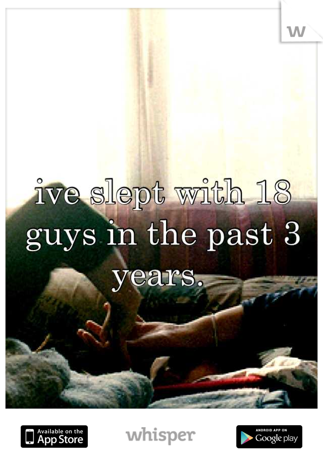 ive slept with 18 guys in the past 3 years.