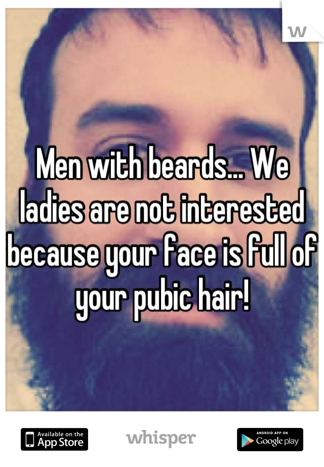 Men with beards... We ladies are not interested because your face is full of your pubic hair!