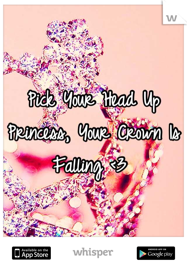 Pick Your Head Up Princess, Your Crown Is Falling <3