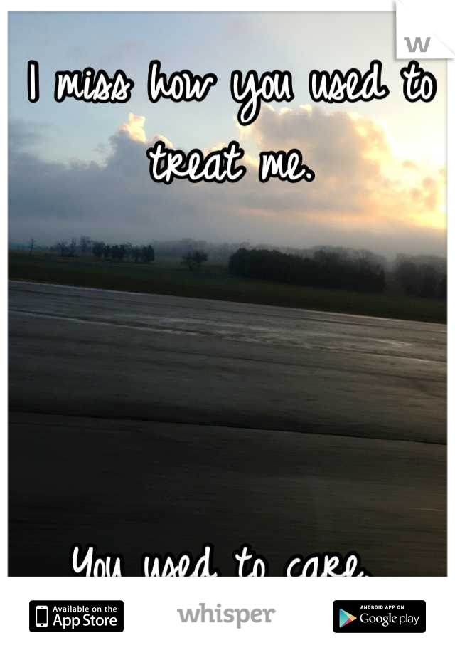 I miss how you used to treat me.      You used to care.