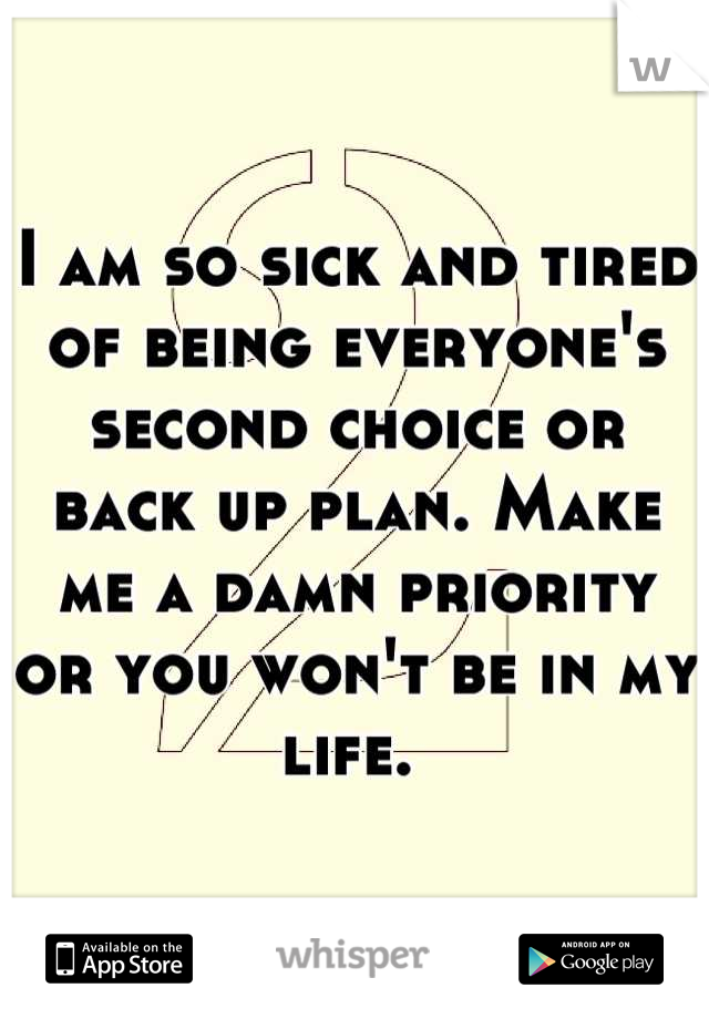 I am so sick and tired of being everyone's second choice or back up plan. Make me a damn priority or you won't be in my life.