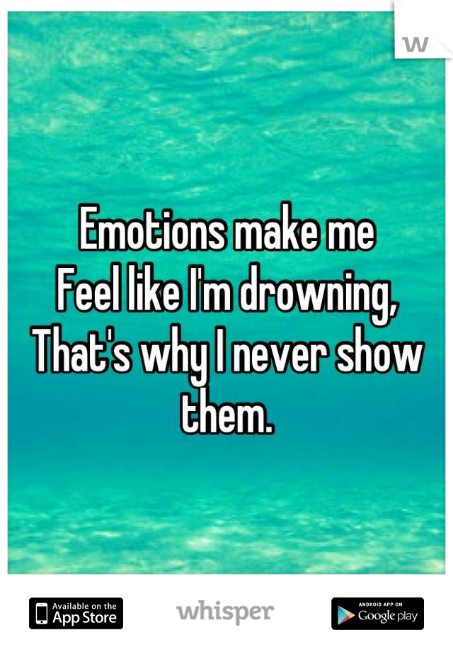Emotions make me  Feel like I'm drowning, That's why I never show them.