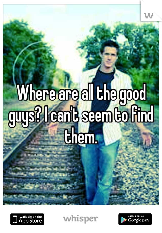 Where are all the good guys? I can't seem to find them.