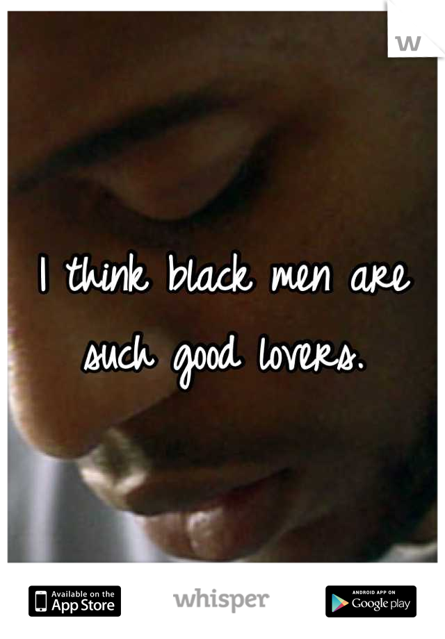 I think black men are such good lovers.