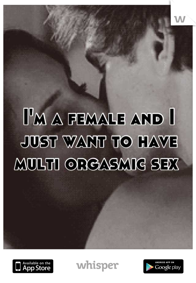 I'm a female and I just want to have multi orgasmic sex