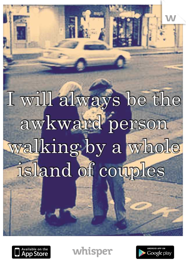 I will always be the awkward person walking by a whole island of couples