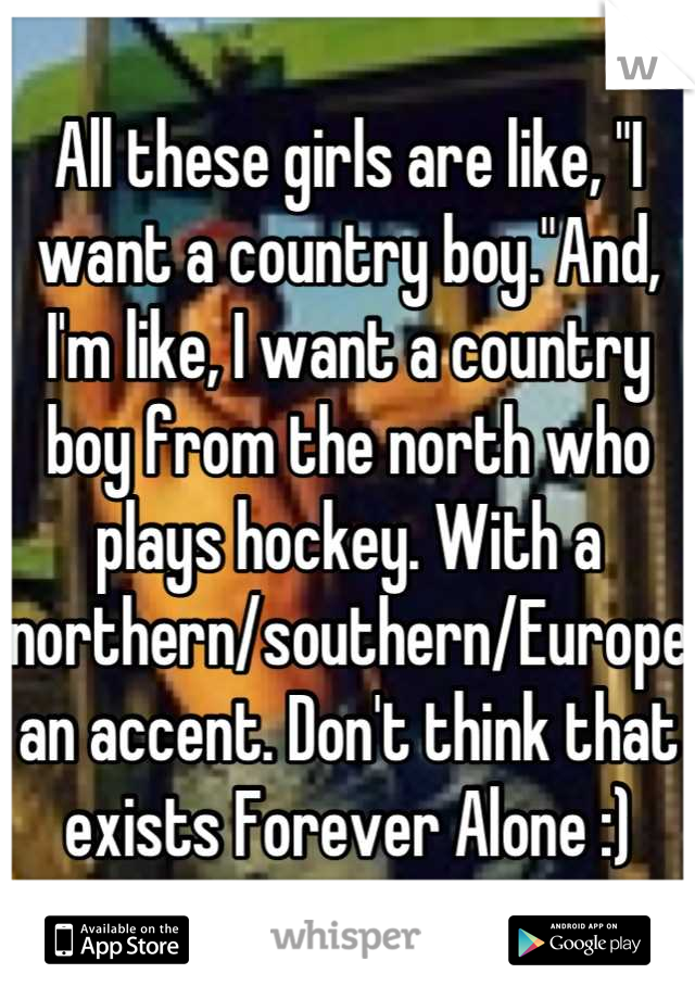 "All these girls are like, ""I want a country boy.""And, I'm like, I want a country boy from the north who plays hockey. With a northern/southern/European accent. Don't think that exists Forever Alone :)"