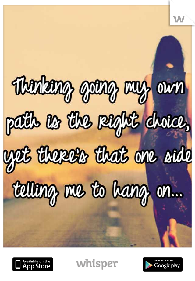 Thinking going my own path is the right choice, yet there's that one side telling me to hang on...
