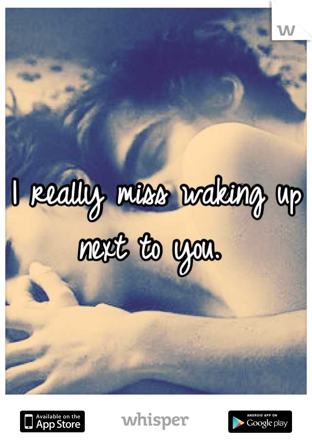 I really miss waking up next to you.
