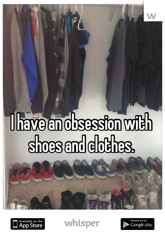 I have an obsession with shoes and clothes.