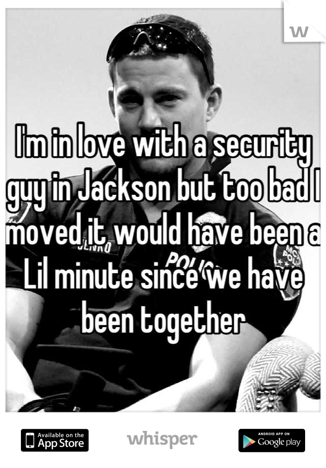 I'm in love with a security guy in Jackson but too bad I moved it would have been a Lil minute since we have been together