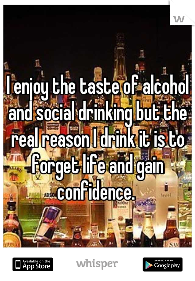 I enjoy the taste of alcohol and social drinking but the real reason I drink it is to forget life and gain confidence.