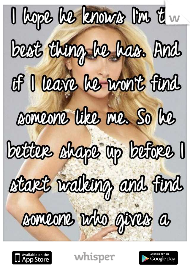 I hope he knows I'm the best thing he has. And if I leave he won't find someone like me. So he better shape up before I start walking and find someone who gives a damn. I am not a common girl. Special