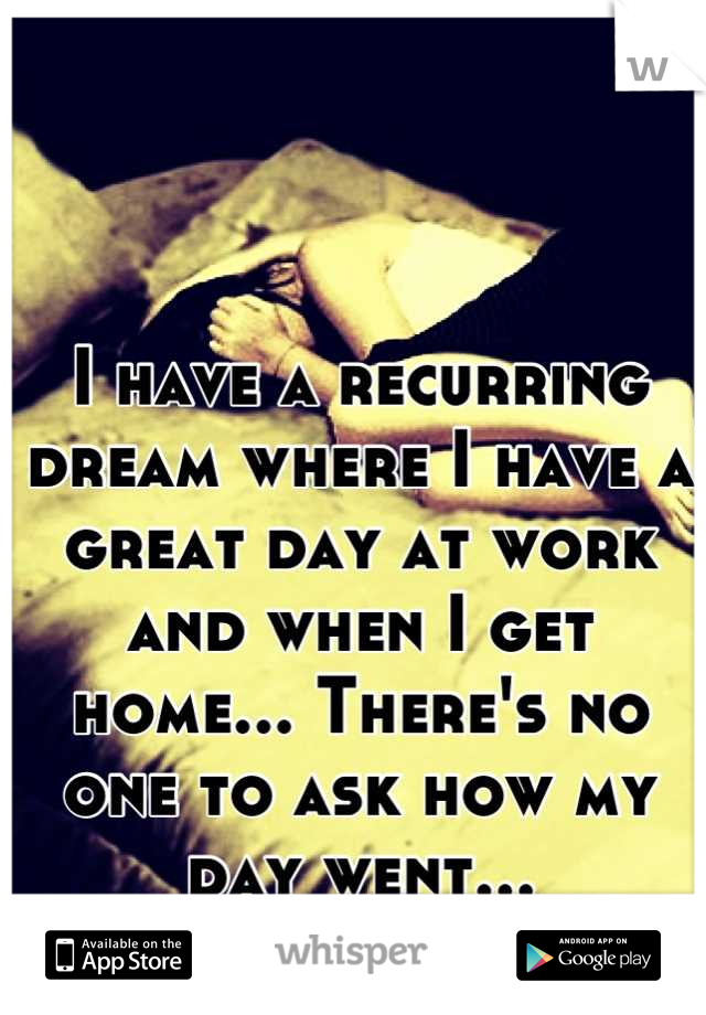 I have a recurring dream where I have a great day at work and when I get home... There's no one to ask how my day went...
