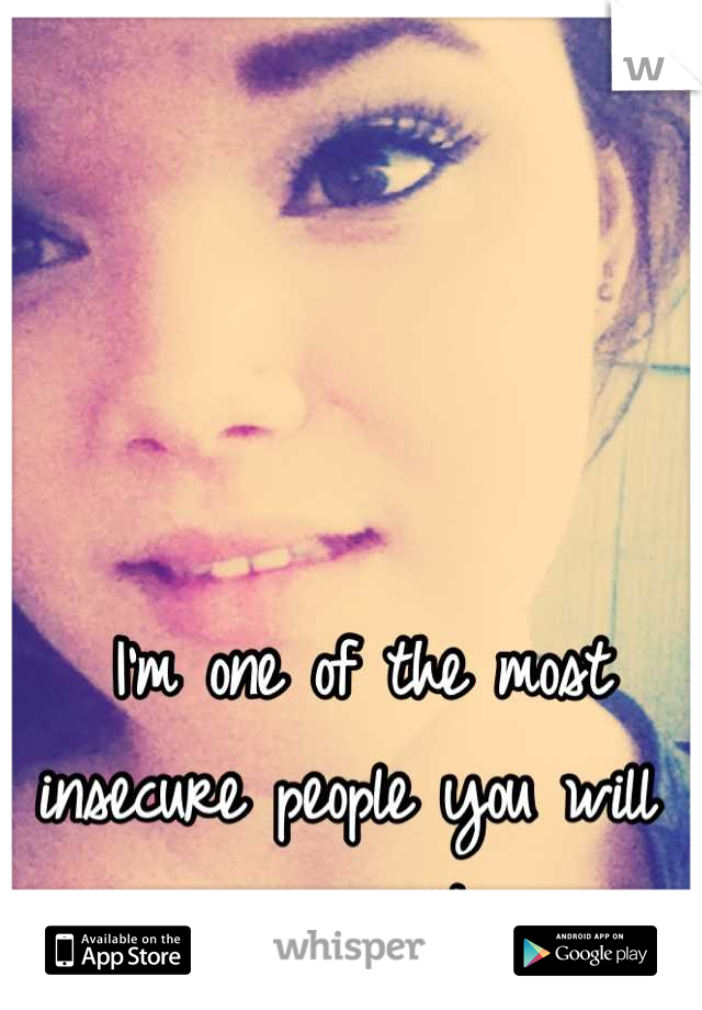 I'm one of the most insecure people you will ever meet.