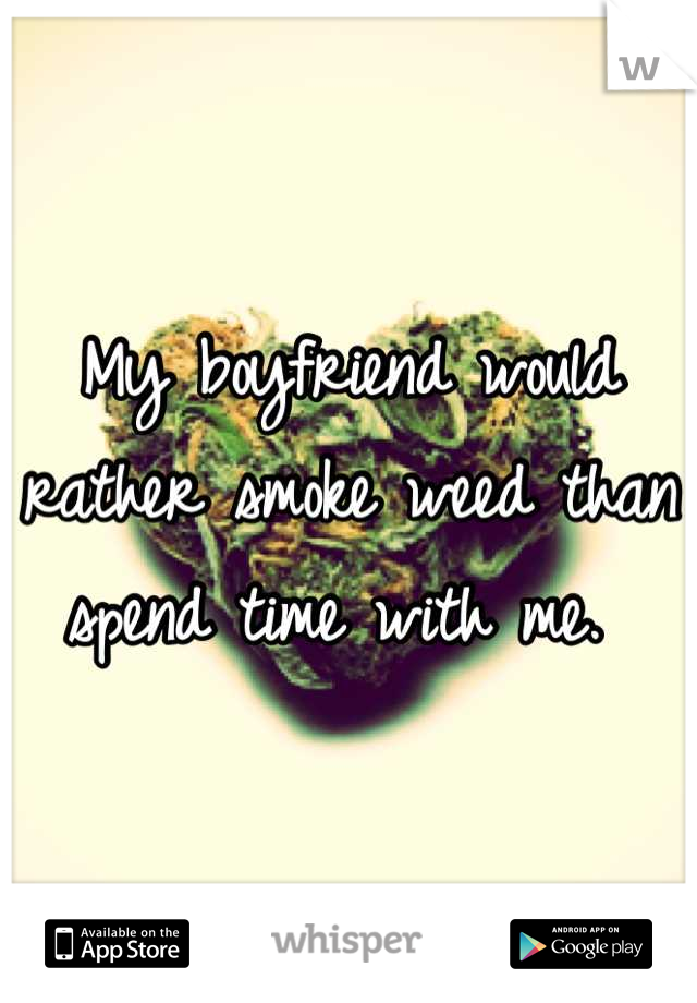 My boyfriend would rather smoke weed than spend time with me.