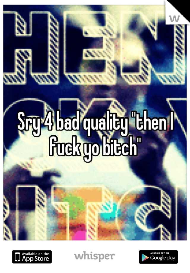 "Sry 4 bad quality ""then I fuck yo bitch"""