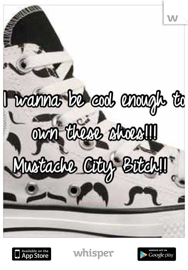 I wanna be cool enough to own these shoes!!!  Mustache City Bitch!!