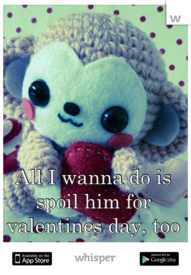 All I wanna do is spoil him for valentines day, too bad I can't <;3