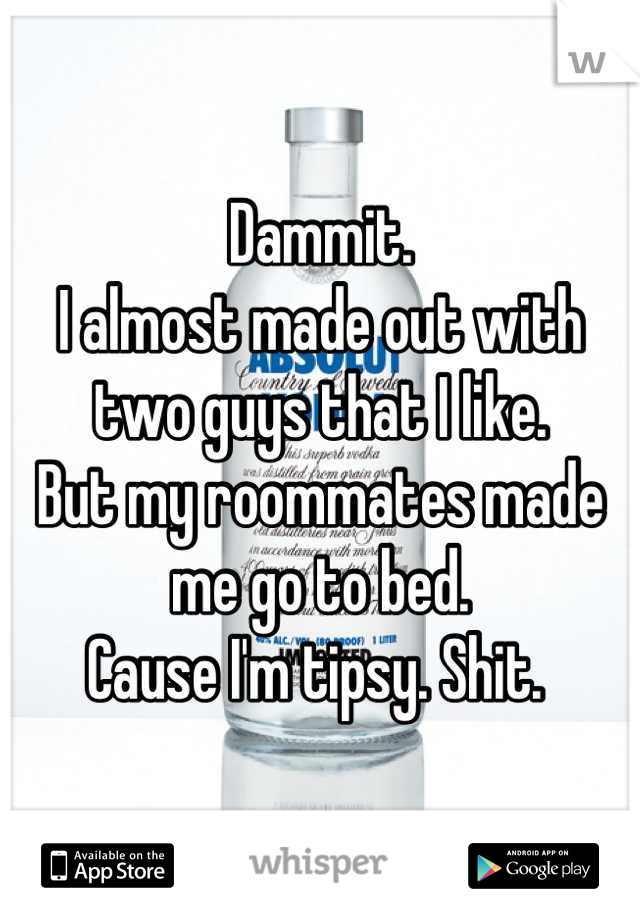 Dammit.  I almost made out with two guys that I like.  But my roommates made me go to bed.  Cause I'm tipsy. Shit.