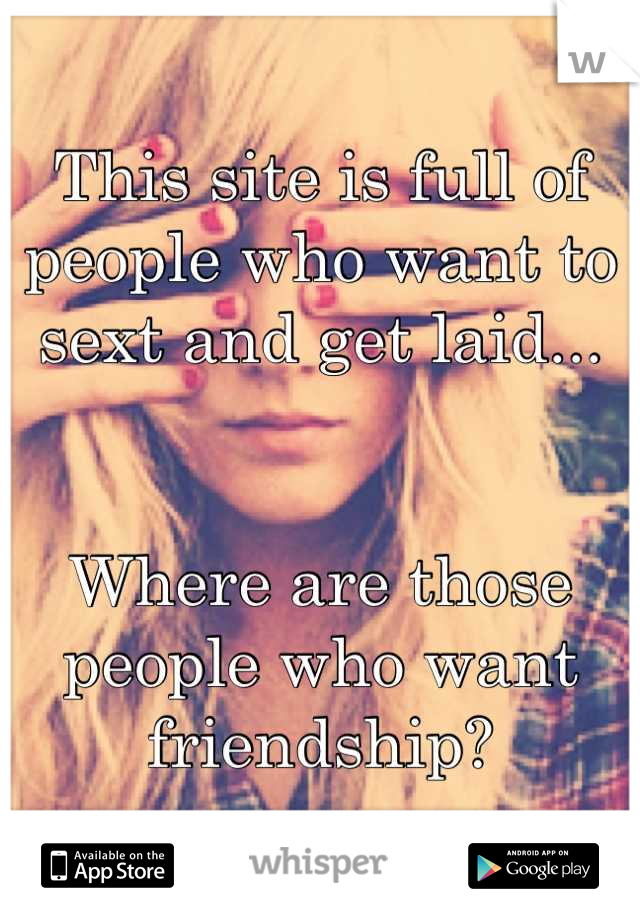 This site is full of people who want to sext and get laid...   Where are those people who want friendship?