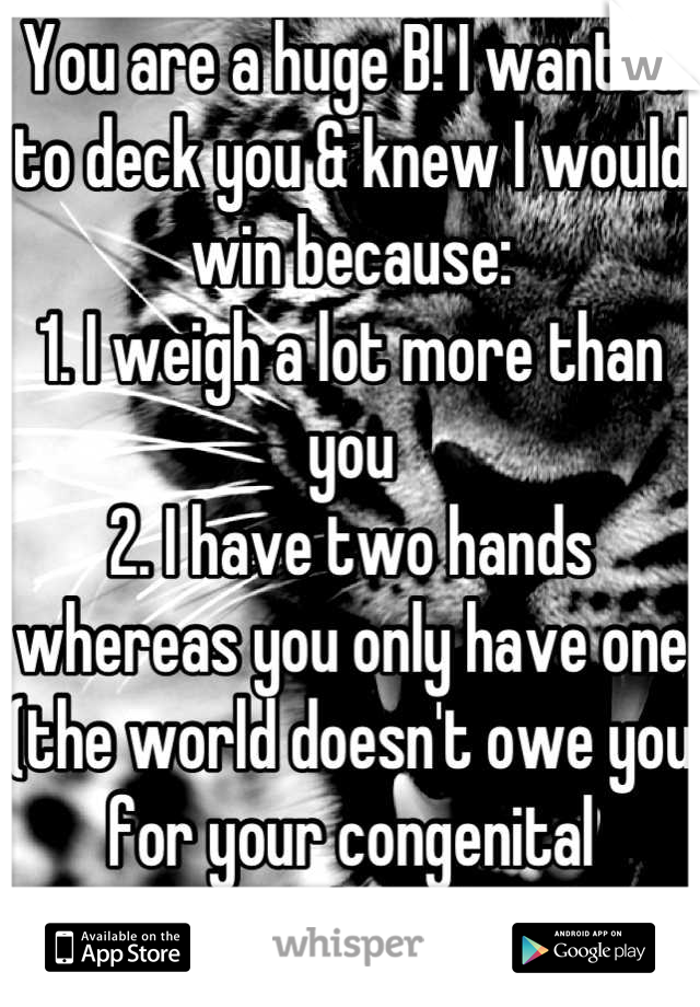 You are a huge B! I wanted to deck you & knew I would win because: 1. I weigh a lot more than you 2. I have two hands whereas you only have one (the world doesn't owe you for your congenital condition)