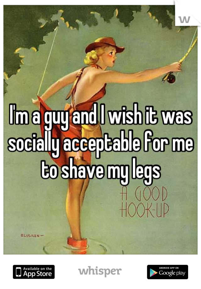I'm a guy and I wish it was socially acceptable for me to shave my legs