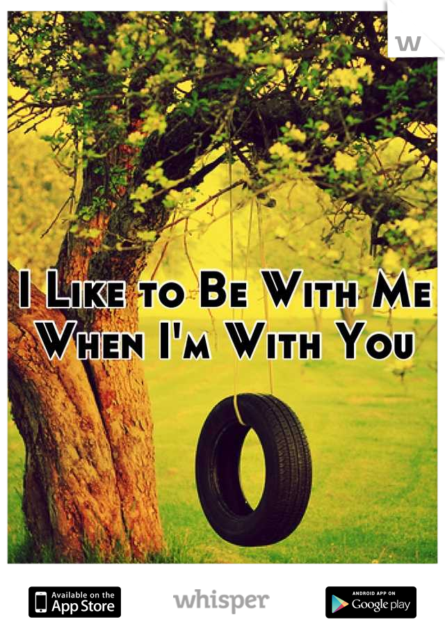 I Like to Be With Me When I'm With You