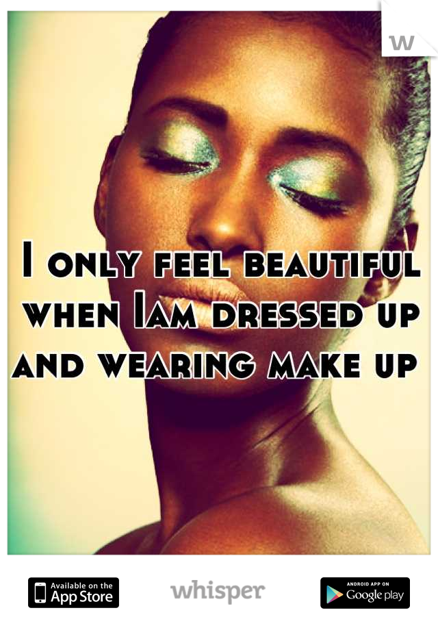 I only feel beautiful when Iam dressed up and wearing make up