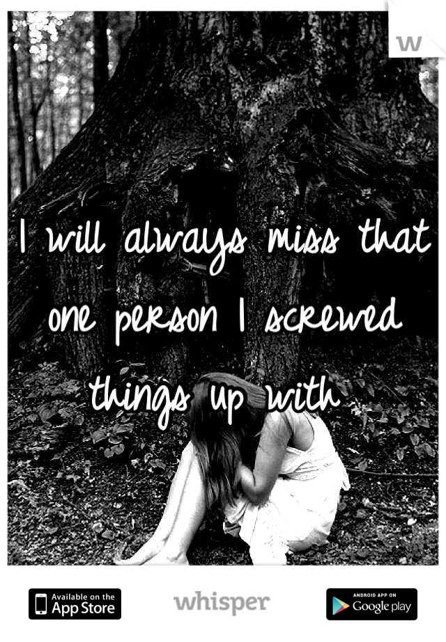 I will always miss that one person I screwed things up with