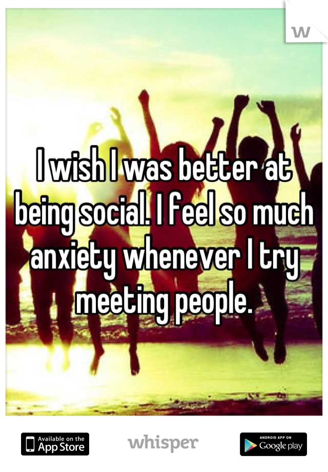 I wish I was better at being social. I feel so much anxiety whenever I try meeting people.