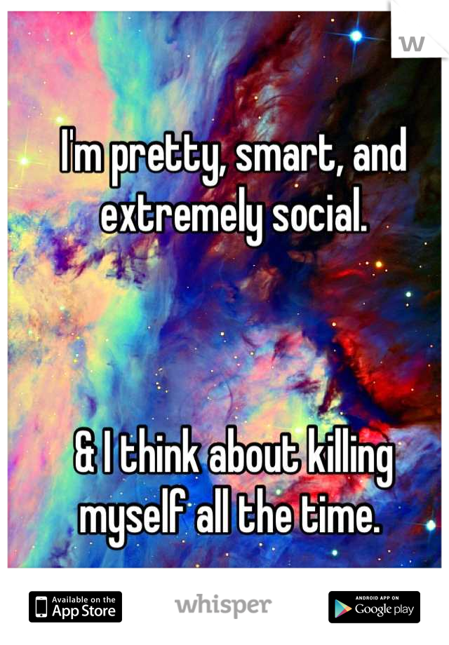 I'm pretty, smart, and extremely social.     & I think about killing myself all the time.