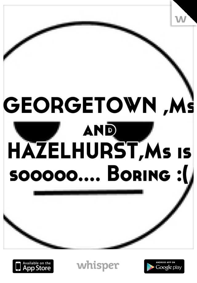 GEORGETOWN ,Ms and HAZELHURST,Ms is sooooo.... Boring :(